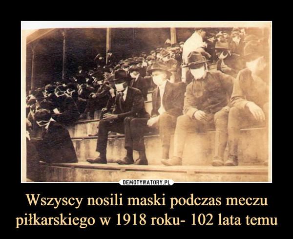 Wszyscy nosili maski podczas meczu piłkarskiego w 1918 roku- 102 lata temu –