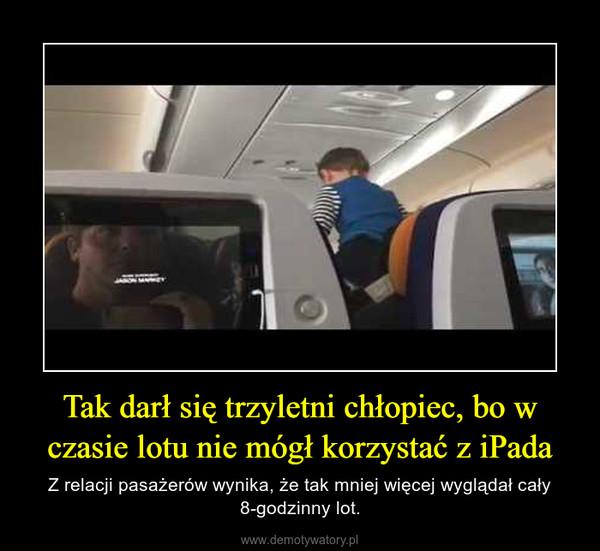 Tak darł się trzyletni chłopiec, bo w czasie lotu nie mógł korzystać z iPada – Z relacji pasażerów wynika, że tak mniej więcej wyglądał cały 8-godzinny lot.