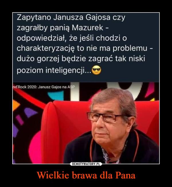 Wielkie brawa dla Pana –  Zapytano Janusza Gajosa czy zagrałby panią Mazurek -odpowiedział, że jeśli chodzi o charakteryzację to nie ma problemu -dużo gorzej będzie zagrać tak niski poziom inteligencji...