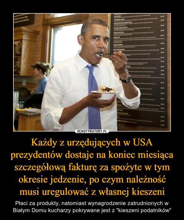 """Każdy z urzędujących w USA prezydentów dostaje na koniec miesiąca szczegółową fakturę za spożyte w tym okresie jedzenie, po czym należność musi uregulować z własnej kieszeni – Płaci za produkty, natomiast wynagrodzenie zatrudnionych w Białym Domu kucharzy pokrywane jest z """"kieszeni podatników"""""""