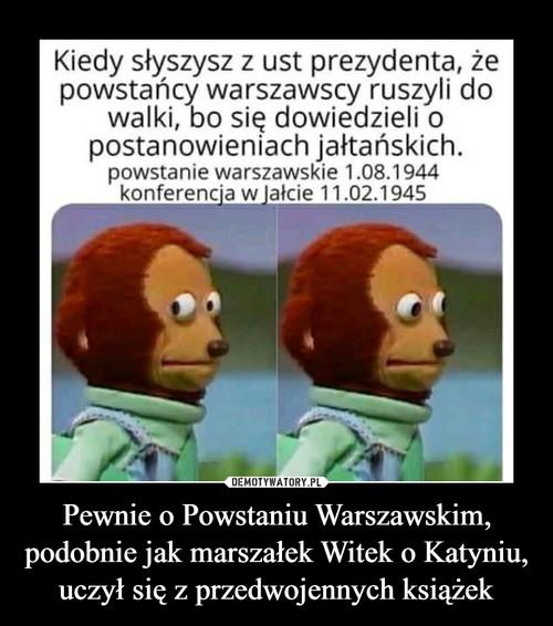 Pewnie o Powstaniu Warszawskim, podobnie jak marszałek Witek o Katyniu, uczył się z przedwojennych książek