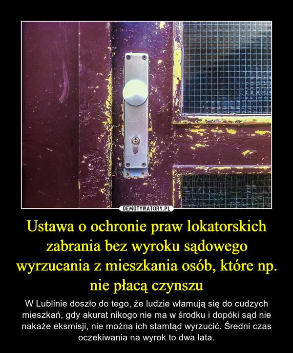 Ustawa o ochronie praw lokatorskich zabrania bez wyroku sądowego wyrzucania z mieszkania osób, które np. nie płacą czynszu – W Lublinie doszło do tego, że ludzie włamują się do cudzych mieszkań, gdy akurat nikogo nie ma w środku i dopóki sąd nie nakaże eksmisji, nie można ich stamtąd wyrzucić. Średni czas oczekiwania na wyrok to dwa lata.