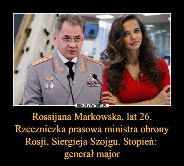 Rossijana Markowska, lat 26. Rzeczniczka prasowa ministra obrony Rosji, Siergieja Szojgu. Stopień: generał major –
