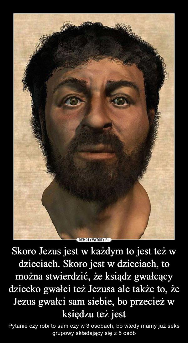 Skoro Jezus jest w każdym to jest też w dzieciach. Skoro jest w dzieciach, to można stwierdzić, że ksiądz gwałcący dziecko gwałci też Jezusa ale także to, że Jezus gwałci sam siebie, bo przecież w księdzu też jest – Pytanie czy robi to sam czy w 3 osobach, bo wtedy mamy już seks grupowy składający się z 5 osób
