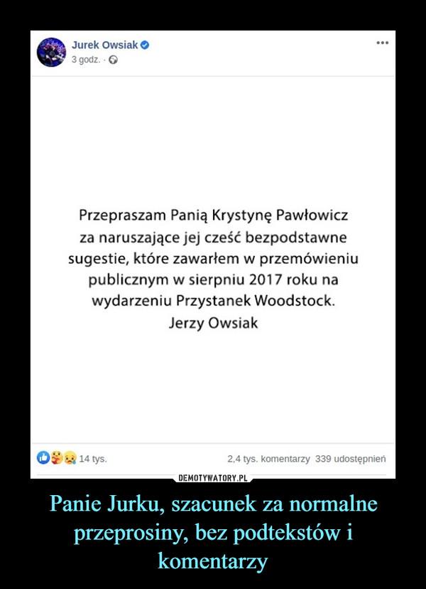 Panie Jurku, szacunek za normalne przeprosiny, bez podtekstów i komentarzy –  Jurek Owsiak O...3 godz. - 6Przepraszam Panią Krystynę Pawłowiczza naruszające jej cześć bezpodstawnesugestie, które zawarłem w przemówieniupublicznym w sierpniu 2017 roku nawydarzeniu Przystanek Woodstock.Jerzy OwsiakO 14 tys.2,4 tys. komentarzy 339 udostępnień
