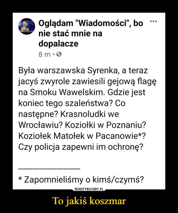 """To jakiś koszmar –  Oglądam """"Wiadomości"""", bo nie stać mnie na dopalacze4 godz. · Była warszawska Syrenka, a teraz jacyś zwyrole zawiesili gejową flagę na Smoku Wawelskim. Gdzie jest koniec tego szaleństwa? Co następne? Krasnoludki we Wrocławiu? Koziołki w Poznaniu? Koziołek Matołek w Pacanowie*? Czy policja zapewni im ochronę?--------------------------* Zapomnieliśmy o kimś/czymś?"""