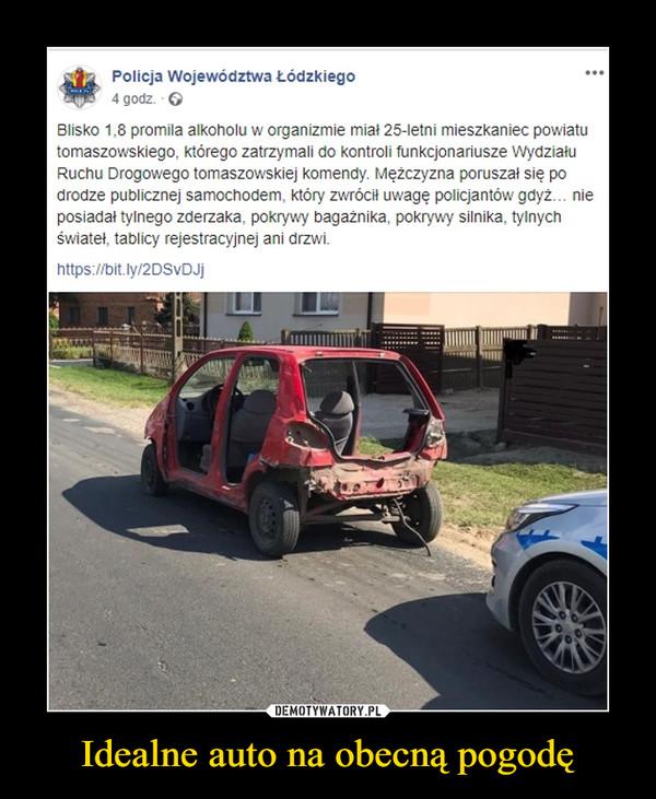Idealne auto na obecną pogodę –  Policja Województwa Łódzkiego4 godz. · Blisko 1,8 promila alkoholu w organizmie miał 25-letni mieszkaniec powiatu tomaszowskiego, którego zatrzymali do kontroli funkcjonariusze Wydziału Ruchu Drogowego tomaszowskiej komendy. Mężczyzna poruszał się po drodze publicznej samochodem, który zwrócił uwagę policjantów gdyż… nie posiadał tylnego zderzaka, pokrywy bagażnika, pokrywy silnika, tylnych świateł, tablicy rejestracyjnej ani drzwi.https://bit.ly/2DSvDJj