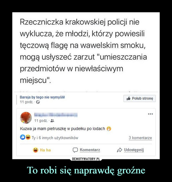 """To robi się naprawdę groźne –  Rzeczniczka krakowskiej policji niewyklucza, że młodzi, którzy powiesilitęczową flagę na wawelskim smoku,mogą usłyszeć zarzut """"umieszczaniaprzedmiotów w niewłaściwymmiejscu"""".Bareja by tego nie wymyślił11 godz. 6It Polub stronę...11 godz.Kuzwa ja mam pietruszkę w pudełku po lodach OTy i 6 innych użytkowników3 komentarzeHa haKomentarzA Udostępnij"""