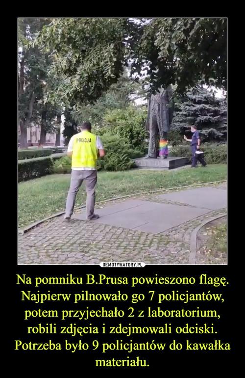 Na pomniku B.Prusa powieszono flagę. Najpierw pilnowało go 7 policjantów, potem przyjechało 2 z laboratorium, robili zdjęcia i zdejmowali odciski. Potrzeba było 9 policjantów do kawałka materiału.