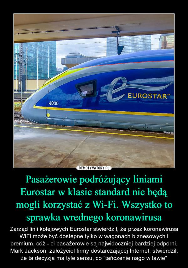 """Pasażerowie podróżujący liniami Eurostar w klasie standard nie będą mogli korzystać z Wi-Fi. Wszystko to sprawka wrednego koronawirusa – Zarząd linii kolejowych Eurostar stwierdził, że przez koronawirusa WiFi może być dostępne tylko w wagonach biznesowych i premium, cóż - ci pasażerowie są najwidoczniej bardziej odporni. Mark Jackson, założyciel firmy dostarczającej Internet, stwierdził, że ta decyzja ma tyle sensu, co """"tańczenie nago w lawie"""""""