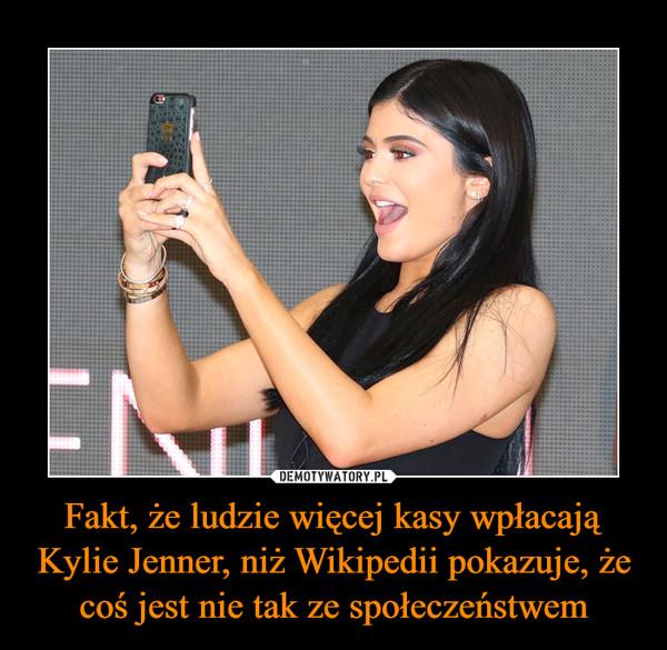 Fakt, że ludzie więcej kasy wpłacają Kylie Jenner, niż Wikipedii pokazuje, że coś jest nie tak ze społeczeństwem –