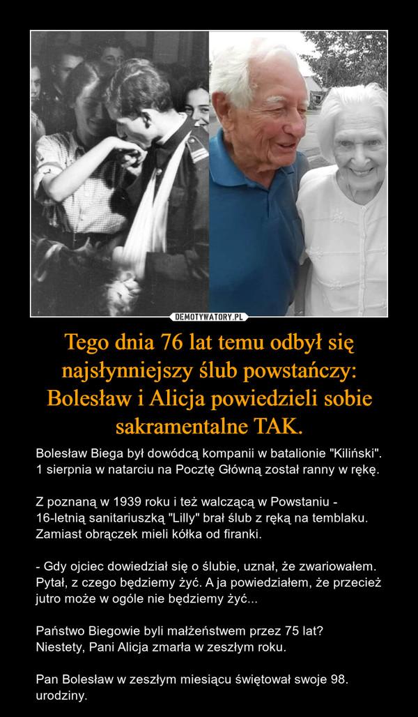 """Tego dnia 76 lat temu odbył się najsłynniejszy ślub powstańczy: Bolesław i Alicja powiedzieli sobie sakramentalne TAK. – Bolesław Biega był dowódcą kompanii w batalionie """"Kiliński"""". 1 sierpnia w natarciu na Pocztę Główną został ranny w rękę.Z poznaną w 1939 roku i też walczącą w Powstaniu - 16-letnią sanitariuszką """"Lilly"""" brał ślub z ręką na temblaku. Zamiast obrączek mieli kółka od firanki. - Gdy ojciec dowiedział się o ślubie, uznał, że zwariowałem. Pytał, z czego będziemy żyć. A ja powiedziałem, że przecież jutro może w ogóle nie będziemy żyć...Państwo Biegowie byli małżeństwem przez 75 lat❗Niestety, Pani Alicja zmarła w zeszłym roku.Pan Bolesław w zeszłym miesiącu świętował swoje 98. urodziny."""