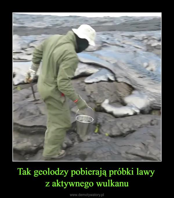 Tak geolodzy pobierają próbki lawy z aktywnego wulkanu –