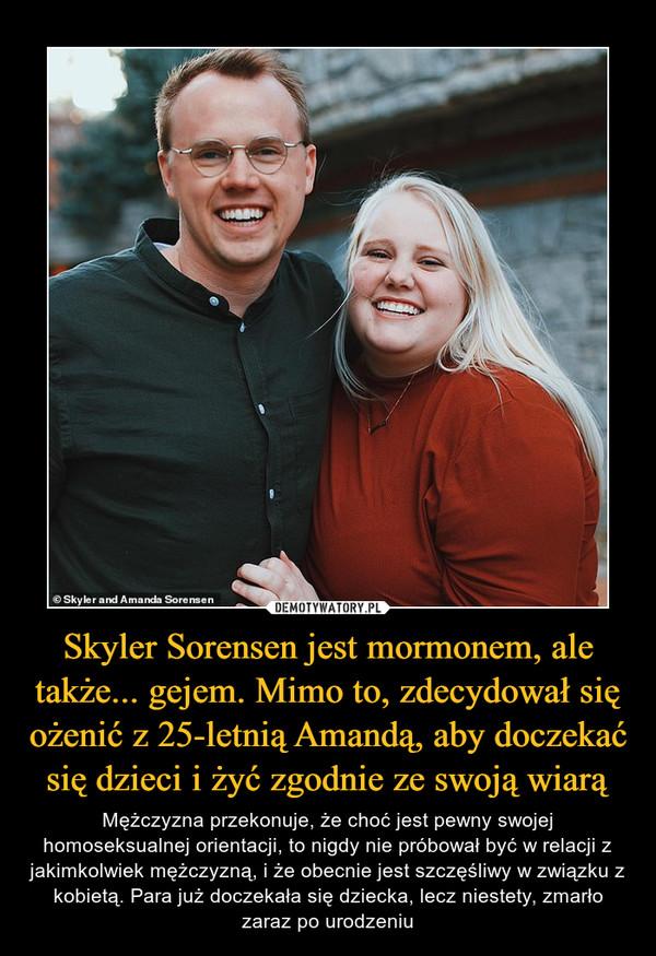 Skyler Sorensen jest mormonem, ale także... gejem. Mimo to, zdecydował się ożenić z 25-letnią Amandą, aby doczekać się dzieci i żyć zgodnie ze swoją wiarą – Mężczyzna przekonuje, że choć jest pewny swojej homoseksualnej orientacji, to nigdy nie próbował być w relacji z jakimkolwiek mężczyzną, i że obecnie jest szczęśliwy w związku z kobietą. Para już doczekała się dziecka, lecz niestety, zmarło zaraz po urodzeniu
