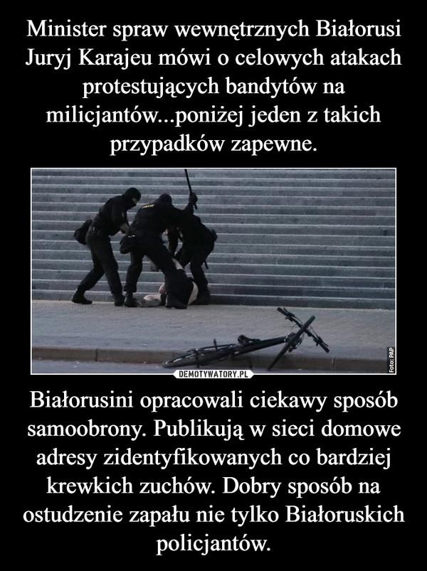 Białorusini opracowali ciekawy sposób samoobrony. Publikują w sieci domowe adresy zidentyfikowanych co bardziej krewkich zuchów. Dobry sposób na ostudzenie zapału nie tylko Białoruskich policjantów. –