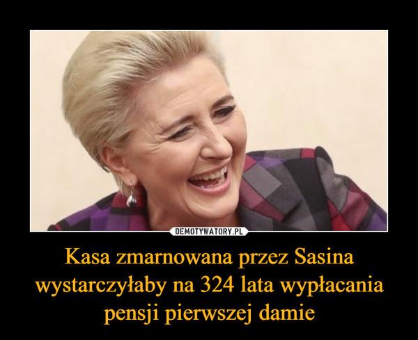 Kasa zmarnowana przez Sasina wystarczyłaby na 324 lata wypłacania pensji pierwszej damie –