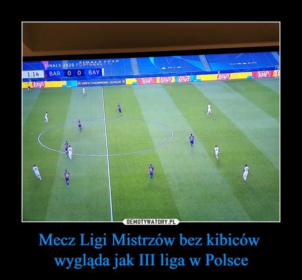 Mecz Ligi Mistrzów bez kibiców wygląda jak III liga w Polsce –