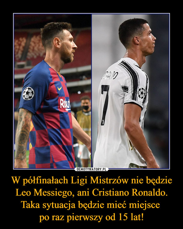 W półfinałach Ligi Mistrzów nie będzie Leo Messiego, ani Cristiano Ronaldo. Taka sytuacja będzie mieć miejsce po raz pierwszy od 15 lat! –