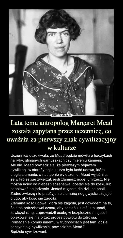 Lata temu antropolog Margaret Mead została zapytana przez uczennicę, co uważała za pierwszy znak cywilizacyjny w kulturze