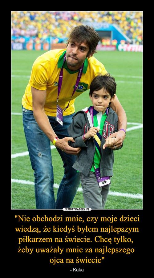 """""""Nie obchodzi mnie, czy moje dzieci wiedzą, że kiedyś byłem najlepszym piłkarzem na świecie. Chcę tylko,  żeby uważały mnie za najlepszego  ojca na świecie"""""""