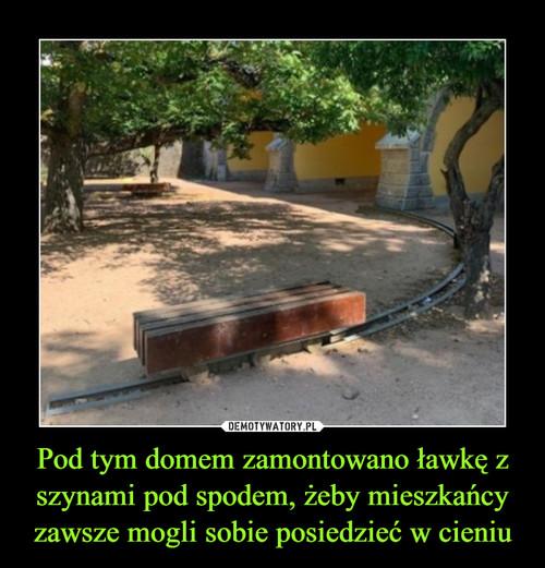 Pod tym domem zamontowano ławkę z szynami pod spodem, żeby mieszkańcy zawsze mogli sobie posiedzieć w cieniu