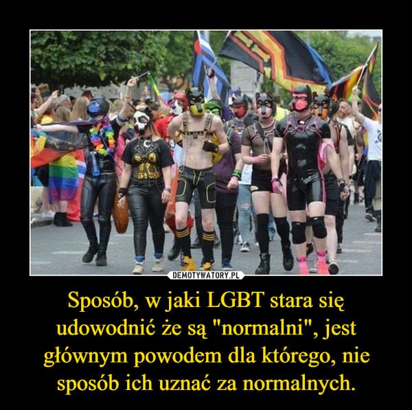 """Sposób, w jaki LGBT stara się udowodnić że są """"normalni"""", jest głównym powodem dla którego, nie sposób ich uznać za normalnych. –"""