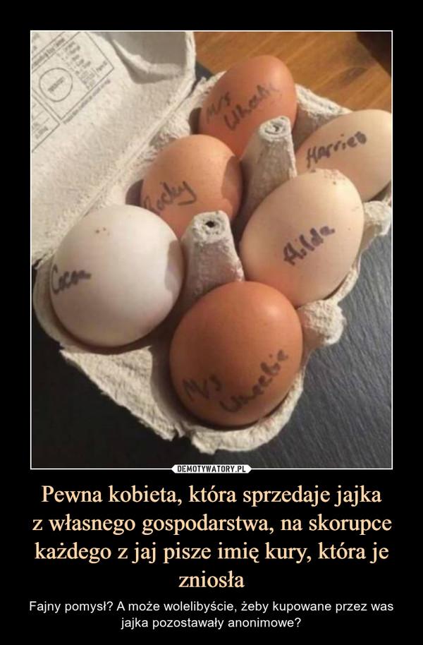 Pewna kobieta, która sprzedaje jajkaz własnego gospodarstwa, na skorupce każdego z jaj pisze imię kury, która je zniosła – Fajny pomysł? A może wolelibyście, żeby kupowane przez was jajka pozostawały anonimowe?