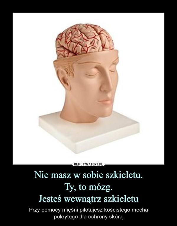 Nie masz w sobie szkieletu.Ty, to mózg.Jesteś wewnątrz szkieletu – Przy pomocy mięśni pilotujesz kościstego mechapokrytego dla ochrony skórą