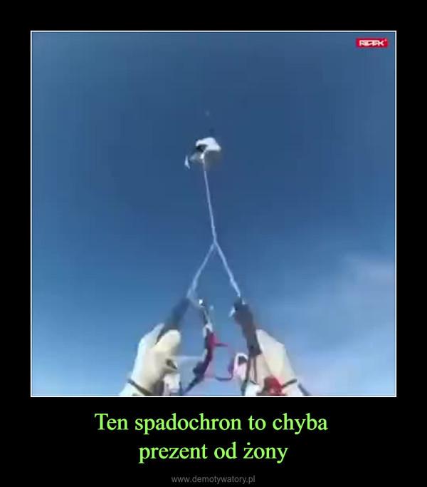 Ten spadochron to chyba prezent od żony –