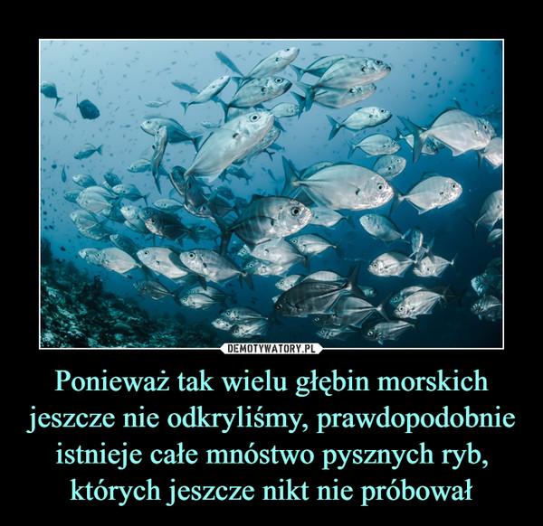 Ponieważ tak wielu głębin morskich jeszcze nie odkryliśmy, prawdopodobnie istnieje całe mnóstwo pysznych ryb, których jeszcze nikt nie próbował –