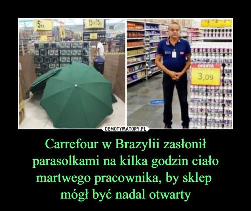 Carrefour w Brazylii zasłonił parasolkami na kilka godzin ciało martwego pracownika, by sklep  mógł być nadal otwarty