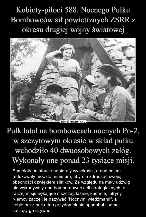 """Pułk latał na bombowcach nocnych Po-2, w szczytowym okresie w skład pułku wchodziło 40 dwuosobowych załóg. Wykonały one ponad 23 tysiące misji. – Samoloty po starcie nabierały wysokości, a nad celem redukowały moc do minimum, aby nie zdradzać swojej obecności dźwiękiem silników. Ze względu na mały udźwig nie wykonywały one bombardować celi strategicznych, a raczej misje nękające niszcząc łaźnie, kuchnie, latryny.Niemcy zaczęli je nazywać """"Nocnymi wiedźmami"""", a kobietom z pułku ten przydomek się spodobał i same zaczęły go używać."""