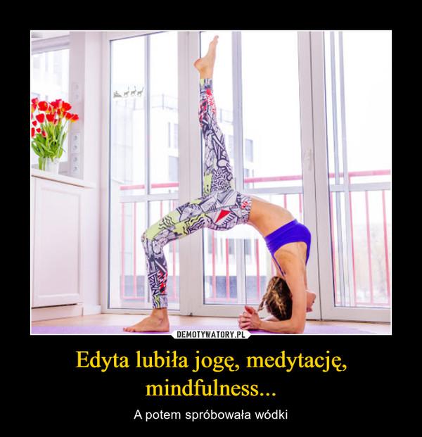 Edyta lubiła jogę, medytację, mindfulness... – A potem spróbowała wódki