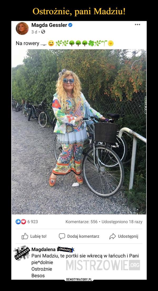 –  Magda Gessler ©3d •©Na rowery.....Magdalena B32Sł<Pani Madziu, te portki sie wkręcą w łańcuch i Panipie*dolnieOstrożnieBesos