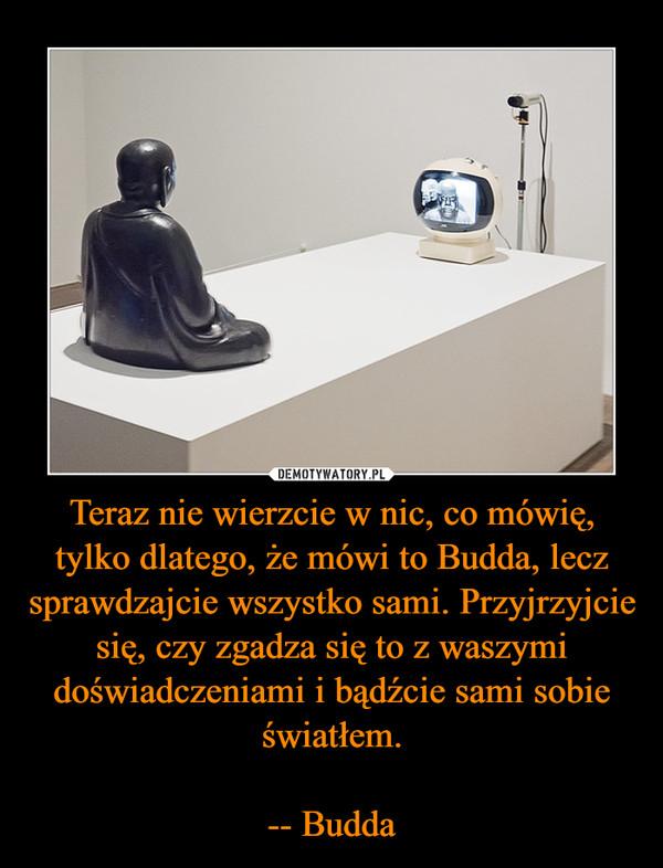 Teraz nie wierzcie w nic, co mówię, tylko dlatego, że mówi to Budda, lecz sprawdzajcie wszystko sami. Przyjrzyjcie się, czy zgadza się to z waszymi doświadczeniami i bądźcie sami sobie światłem.-- Budda –