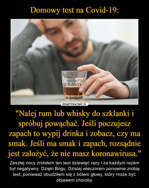 """""""Nalej rum lub whisky do szklanki i spróbuj powąchać. Jeśli poczujesz zapach to wypij drinka i zobacz, czy ma smak. Jeśli ma smak i zapach, rozsądnie jest założyć, że nie masz koronawirusa."""" – Zeszłej nocy zrobiłem ten test dziewięć razy i za każdym razem był negatywny. Dzięki Bogu. Dzisiaj wieczorem ponownie zrobię test, ponieważ obudziłem się z bólem głowy, który może być objawem choroby"""