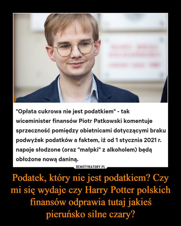"""Podatek, który nie jest podatkiem? Czy mi się wydaje czy Harry Potter polskich finansów odprawia tutaj jakieśpieruńsko silne czary? –  Podatek cukrowy nie jest podatkiem.Wiceminister finansów sprytnie to wyjaśniłmf28.08.2020 13:16""""Opłata cukrowa nie jest podatkiem"""" - takwiceminister finansów Piotr Patkowski komentujesprzeczność pomiędzy obietnicami dotyczącymi brakupodwyżek podatków a faktem, iż od 1 stycznia 2021 r.napoje słodzone (oraz """"małpki"""" z alkoholem) będąobłożone nową daniną.DEMOTYWATORY.PLHarry Potter polskich finansów odprawiapieruńsko silne czary"""