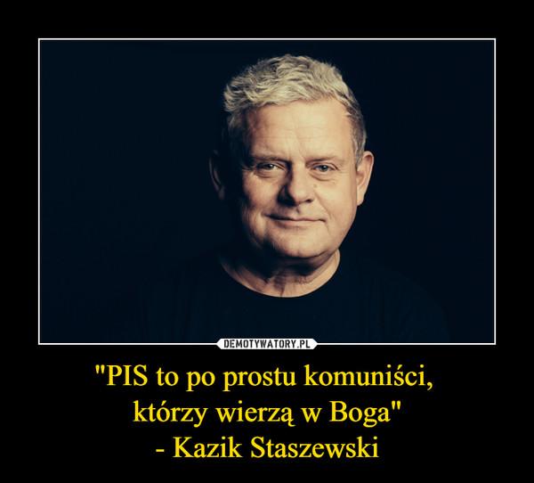 """""""PIS to po prostu komuniści, którzy wierzą w Boga""""- Kazik Staszewski –"""