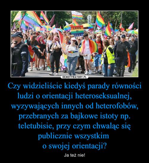 Czy widzieliście kiedyś parady równości ludzi o orientacji heteroseksualnej, wyzywających innych od heterofobów, przebranych za bajkowe istoty np. teletubisie, przy czym chwaląc się publicznie wszystkim  o swojej orientacji?