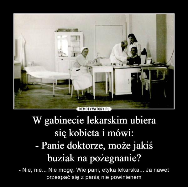 W gabinecie lekarskim ubierasię kobieta i mówi:- Panie doktorze, może jakiśbuziak na pożegnanie? – - Nie, nie... Nie mogę. Wie pani, etyka lekarska... Ja nawet przespać się z panią nie powinienem