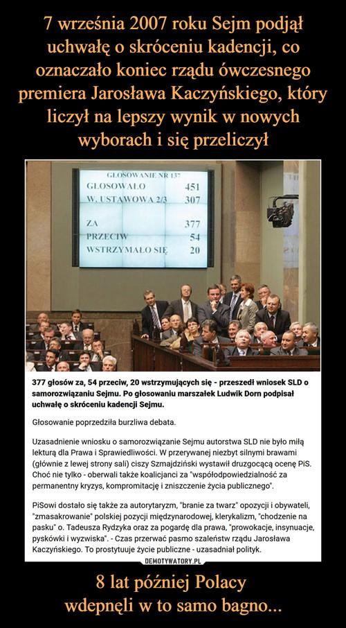 7 września 2007 roku Sejm podjął uchwałę o skróceniu kadencji, co oznaczało koniec rządu ówczesnego premiera Jarosława Kaczyńskiego, który liczył na lepszy wynik w nowych wyborach i się przeliczył 8 lat później Polacy  wdepnęli w to samo bagno...