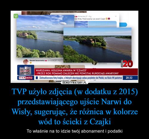TVP użyło zdjęcia (w dodatku z 2015) przedstawiającego ujście Narwi do Wisły, sugerując, że różnica w kolorze wód to ścieki z Czajki