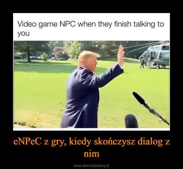 eNPeC z gry, kiedy skończysz dialog z nim –