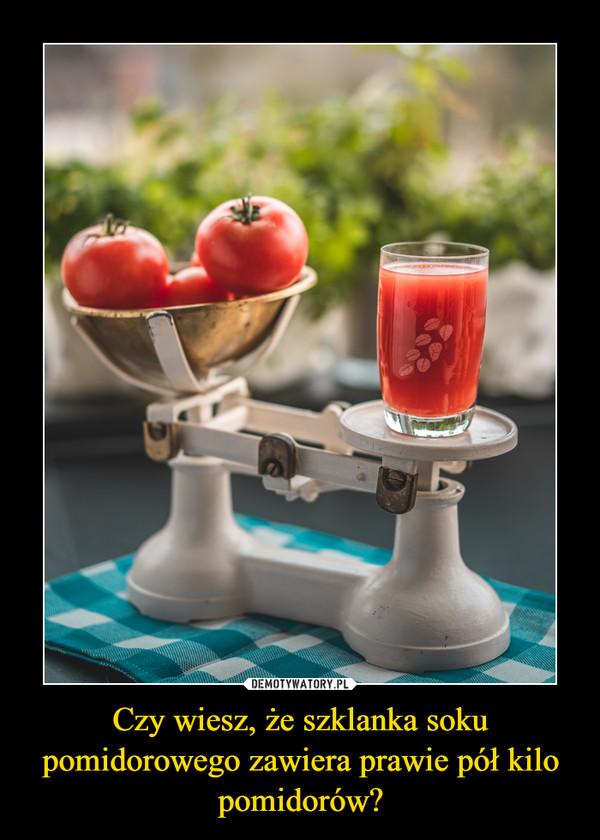 Czy wiesz, że szklanka soku pomidorowego zawiera prawie pół kilo pomidorów? –