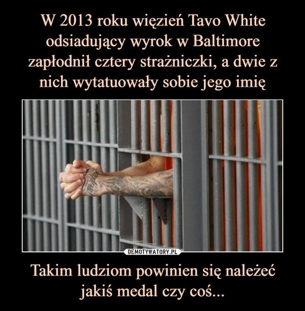 W 2013 roku więzień Tavo White odsiadujący wyrok w Baltimore zapłodnił cztery strażniczki, a dwie z nich wytatuowały sobie jego imię Takim ludziom powinien się należeć jakiś medal czy coś...