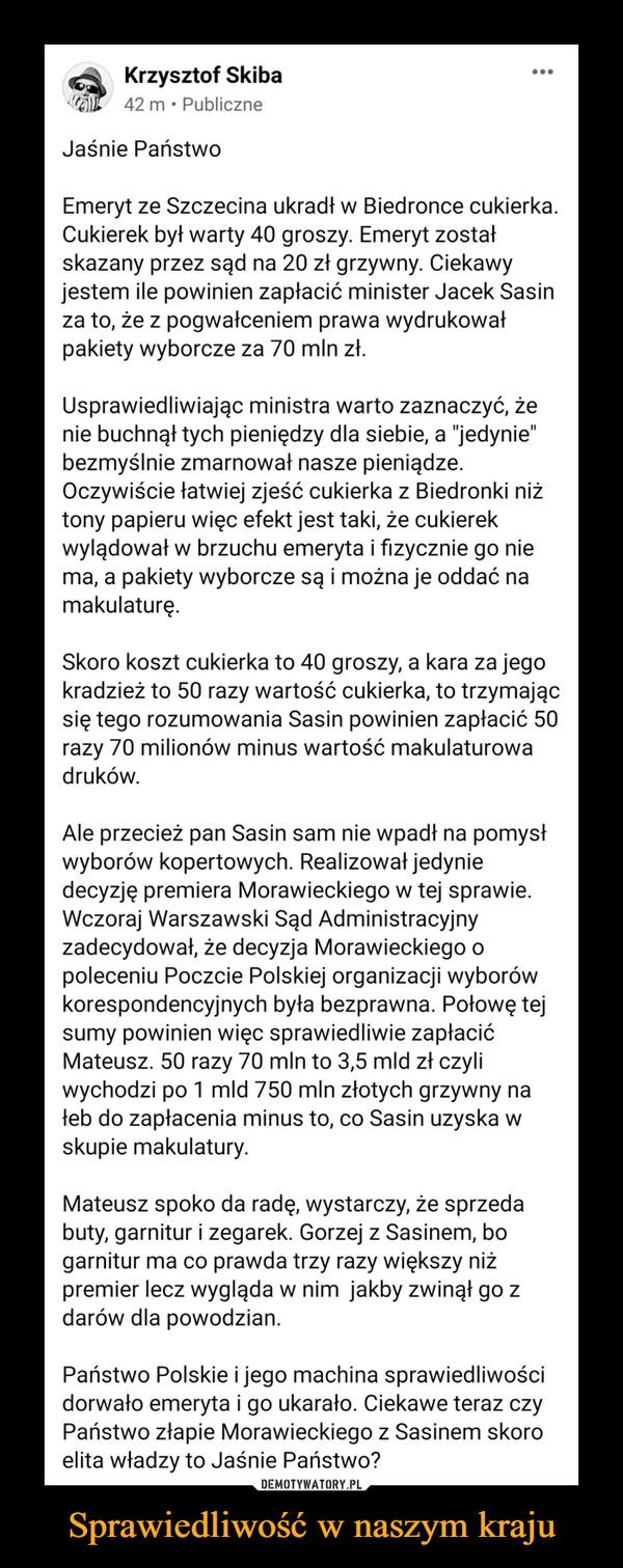 """Sprawiedliwość w naszym kraju –  Jaśnie PaństwoEmeryt ze Szczecina ukradł w Biedronce cukierka. Cukierek był warty 40 groszy. Emeryt został skazany przez sąd na 20 zł grzywny. Ciekawy jestem ile powinien zapłacić minister Jacek Sasin za to, że z pogwałceniem prawa wydrukował pakiety wyborcze za 70 mln zł. Usprawiedliwiając ministra warto zaznaczyć, że nie buchnął tych pieniędzy dla siebie, a """"jedynie"""" bezmyślnie zmarnował nasze pieniądze. Oczywiście łatwiej zjeść cukierka z Biedronki niż tony papieru więc efekt jest taki, że cukierek wylądował w brzuchu emeryta i fizycznie go nie ma, a pakiety wyborcze są i można je oddać na makulaturę. Skoro koszt cukierka to 40 groszy, a kara za jego kradzież to 50 razy wartość cukierka, to trzymając się tego rozumowania Sasin powinien zapłacić 50 razy 70 milionów minus wartość makulaturowa druków. Ale przecież pan Sasin sam nie wpadł na pomysł wyborów kopertowych. Realizował jedynie decyzję premiera Morawieckiego w tej sprawie. Wczoraj Warszawski Sąd Administracyjny zadecydował, że decyzja Morawieckiego o poleceniu Poczcie Polskiej organizacji wyborów korespondencyjnych była bezprawna. Połowę tej sumy powinien więc sprawiedliwie zapłacić Mateusz. 50 razy 70 mln to 3,5 mld zł czyli wychodzi po 1 mld 750 mln złotych grzywny na łeb do zapłacenia minus to, co Sasin uzyska w skupie makulatury.  Mateusz spoko da radę, wystarczy, że sprzeda buty, garnitur i zegarek. Gorzej z Sasinem, bo garnitur ma co prawda trzy razy większy niż premier lecz wygląda w nim  jakby zwinął go z darów dla powodzian. Państwo Polskie i jego machina sprawiedliwości dorwało emeryta i go ukarało. Ciekawe teraz czy Państwo złapie Morawieckiego z Sasinem skoro elita władzy to Jaśnie Państwo?"""