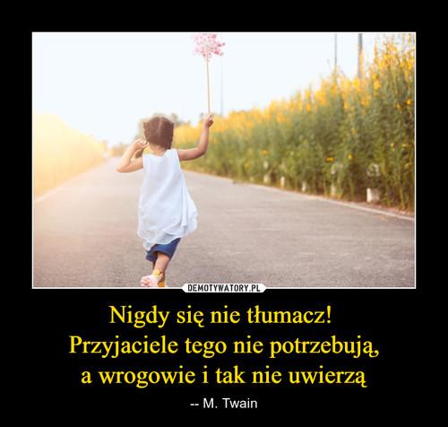 Nigdy się nie tłumacz!  Przyjaciele tego nie potrzebują, a wrogowie i tak nie uwierzą