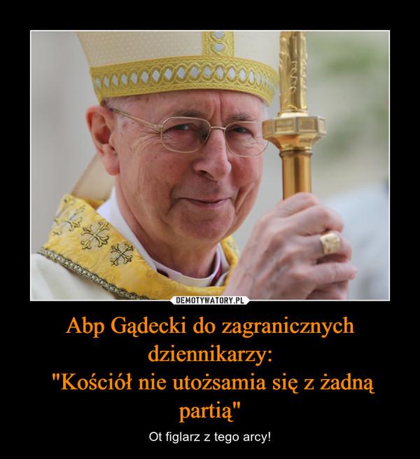"""Abp Gądecki do zagranicznych dziennikarzy: """"Kościół nie utożsamia się z żadną partią"""" – Ot figlarz z tego arcy!"""