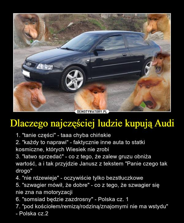 """Dlaczego najczęściej ludzie kupują Audi – 1. """"tanie części"""" - taaa chyba chińskie 2. """"każdy to naprawi"""" - faktycznie inne auta to statki kosmiczne, których Wiesiek nie zrobi 3. """"łatwo sprzedać"""" - co z tego, że zalew gruzu obniża wartość, a i tak przyjdzie Janusz z tekstem """"Panie czego tak drogo"""" 4. """"nie rdzewieje"""" - oczywiście tylko bezstłuczkowe 5. """"szwagier mówił, że dobre"""" - co z tego, że szwagier się nie zna na motoryzacji 6. """"somsiad będzie zazdrosny"""" - Polska cz. 1 7. """"pod kościołem/remizą/rodziną/znajomymi nie ma wstydu"""" - Polska cz.2"""