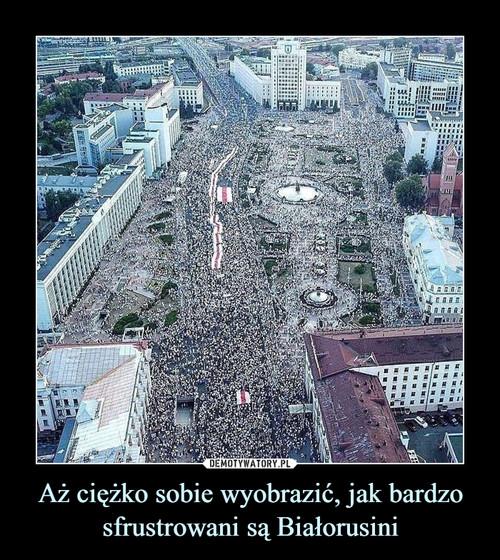 Aż ciężko sobie wyobrazić, jak bardzo sfrustrowani są Białorusini